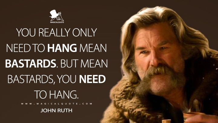 You really only need to hang mean bastards. But mean bastards, you need to hang. - John Ruth (The Hateful Eight Quotes)