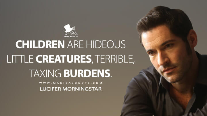 Children are hideous little creatures, terrible, taxing burdens. - Lucifer Morningstar (Lucifer Quotes)