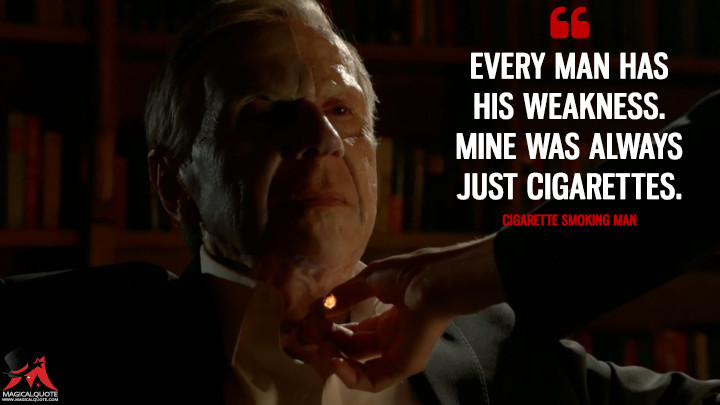 Every man has his weakness. Mine was always just cigarettes. - Cigarette Smoking Man (The X-Files Quotes)