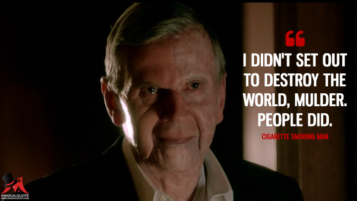 I didn't set out to destroy the world, Mulder. People did. - Cigarette Smoking Man (The X-Files Quotes)