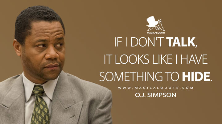 If I don't talk, it looks like I have something to hide. - O.J. Simpson (American Crime Story Quotes)