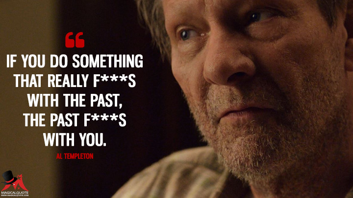 If you do something that really f***s with the past, the past f***s with you. - Al Templeton (11.22.63 Quotes)