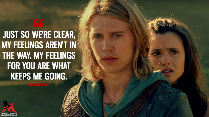 Just so we're clear, my feelings aren't in the way. My feelings for you are what keeps me going. - Wil Ohmsford (The Shannara Chronicles Quotes)