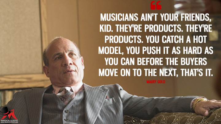 Musicians ain't your friends, kid. They're products. They're products. You catch a hot model, you push it as hard as you can before the buyers move on to the next, that's it. - Maury Gold (Vinyl Quotes)