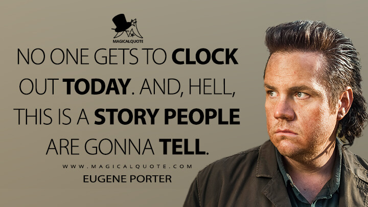 No one gets to clock out today. And, hell, this is a story people are gonna tell. - Eugene Porter (The Walking Dead Quotes)
