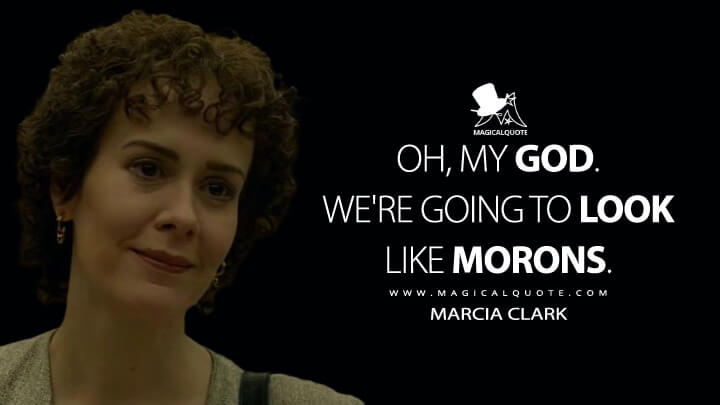 Oh, my God. We're going to look like morons. - Marcia Clark (American Crime Story Quotes)