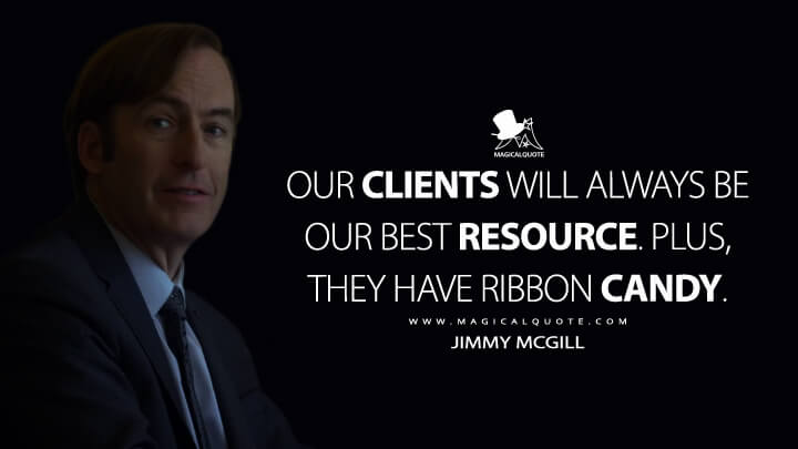 Our clients will always be our best resource. Plus, they have ribbon candy. - Jimmy McGill (Better Call Saul Quotes)