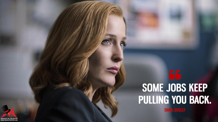 Some jobs keep pulling you back. - Dana Scully (The X-Files Quotes)