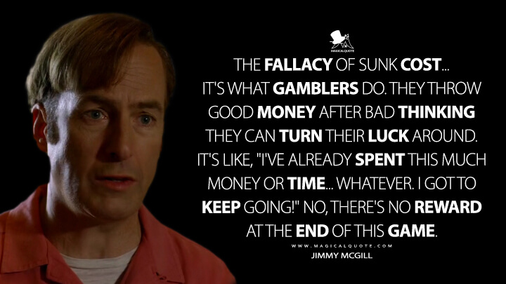 "The fallacy of sunk cost... It's what gamblers do. They throw good money after bad thinking they can turn their luck around. It's like, ""I've already spent this much money or time... whatever. I got to keep going!"" No, there's no reward at the end of this game. - Jimmy McGill (Better Call Saul Quotes)"