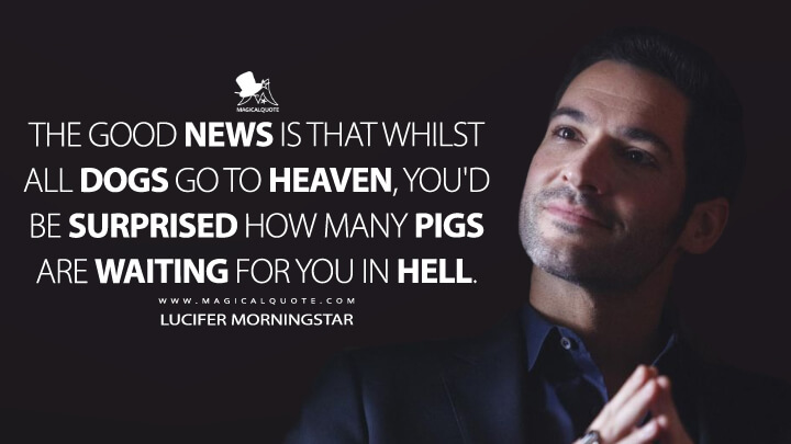 The good news is that whilst all dogs go to Heaven, you'd be surprised how many pigs are waiting for you in Hell. - Lucifer Morningstar (Lucifer Quotes)