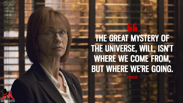 The great mystery of the universe, Will, isn't where we come from, but where we're going. - Phyllis (Colony Quotes)