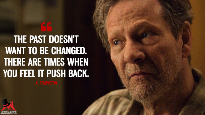 The past doesn't want to be changed. There are times when you feel it push back. - Al Templeton (11.22.63 Quotes)