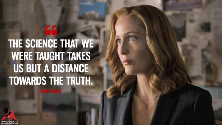The science that we were taught takes us but a distance towards the truth. - Dana Scully (The X-Files Quotes)