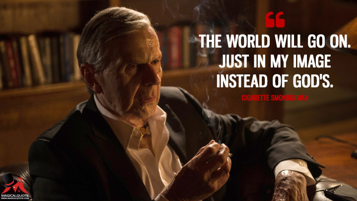 The world will go on. Just in my image instead of God's. - Cigarette Smoking Man (The X-Files Quotes)