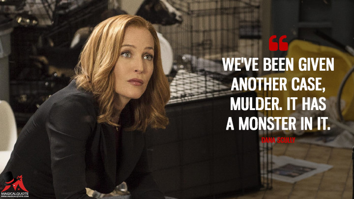 We've been given another case, Mulder. It has a monster in it. - Dana Scully (The X-Files Quotes)