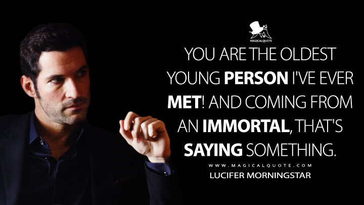 You are the oldest young person I've ever met! And coming from an immortal, that's saying something. - Lucifer Morningstar (Lucifer Quotes)