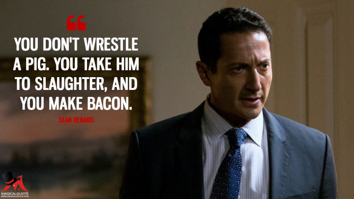 You don't wrestle a pig. You take him to slaughter, and you make bacon. - Sean Renard (Grimm Quotes)