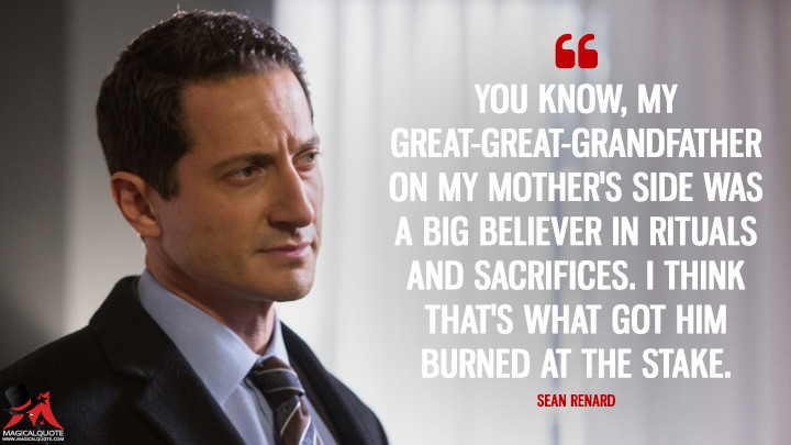 You know, my great-great-grandfather on my mother's side was a big believer in rituals and sacrifices. I think that's what got him burned at the stake. - Sean Renard (Grimm Quotes)