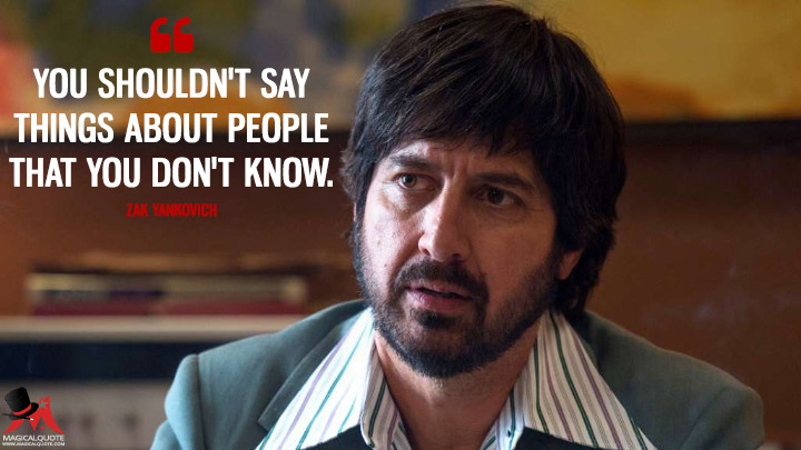 You shouldn't say things about people that you don't know. - Zak Yankovich (Vinyl Quotes)
