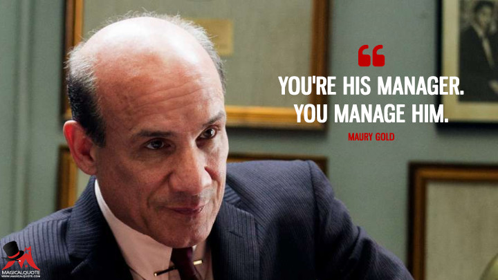 You're his manager. You manage him. - Maury Gold (Vinyl Quotes)