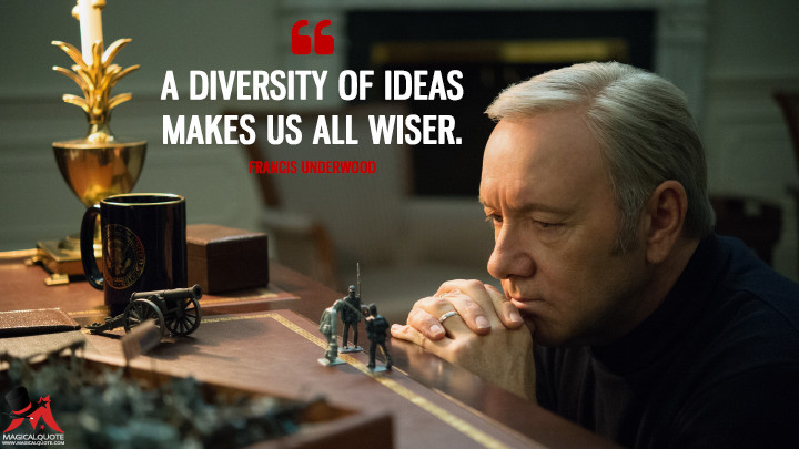 A diversity of ideas makes us all wiser. - Francis Underwood (House of Cards Quotes)