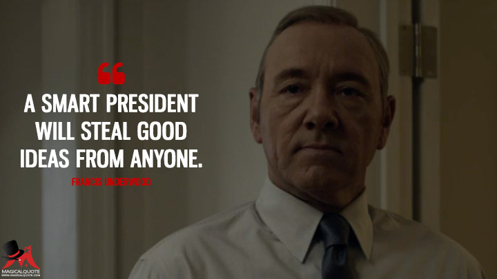 A smart president will steal good ideas from anyone. - Francis Underwood (House of Cards Quotes)