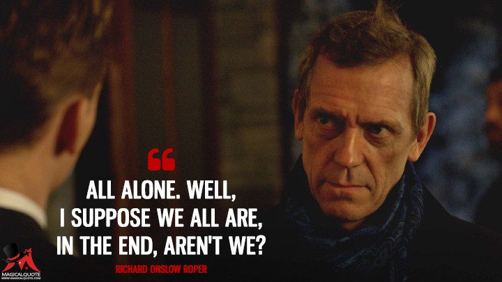 All alone. Well, I suppose we all are, in the end, aren't we? - Richard Onslow Roper (The Night Manager Quotes)