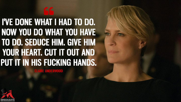 Claire Underwood Season 2 - I've done what I had to do. Now you do what you have to do. Seduce him. Give him your heart. Cut it out and put it in his f*****g hands. (House of Cards Quotes)