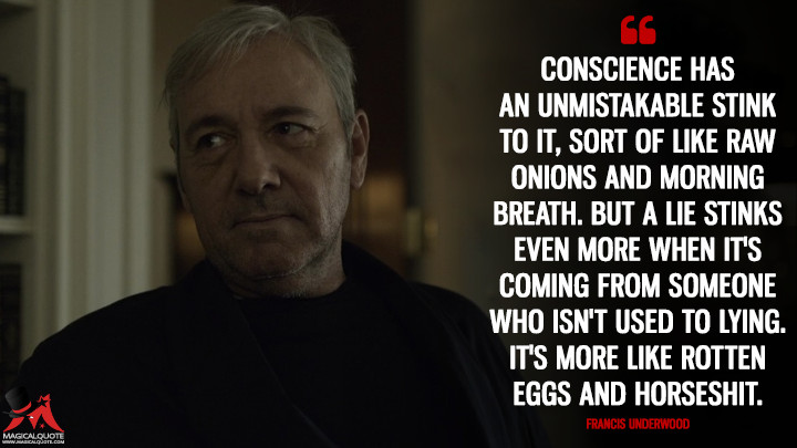 Conscience has an unmistakable stink to it, sort of like raw onions and morning breath. But a lie stinks even more when it's coming from someone who isn't used to lying. It's more like rotten eggs and horse****. - Francis Underwood (House of Cards Quotes)