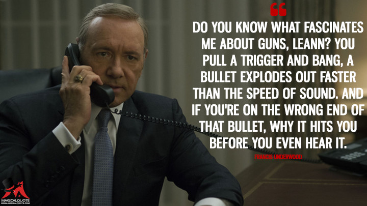 Do you know what fascinates me about guns, LeAnn? You pull a trigger and bang, a bullet explodes out faster than the speed of sound. And if you're on the wrong end of that bullet, why it hits you before you even hear it. - Francis Underwood (House of Cards Quotes)