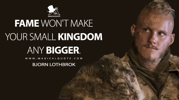 Fame won't make your small kingdom any bigger. - Bjorn Lothbrok (Vikings Quotes)