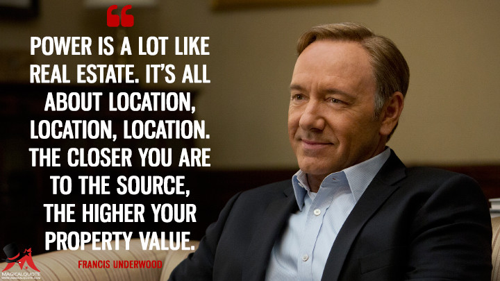 Francis Underwood Season 1 - Power is a lot like real estate. It's all about location, location, location. The closer you are to the source, the higher your property value. (House of Cards Quotes)
