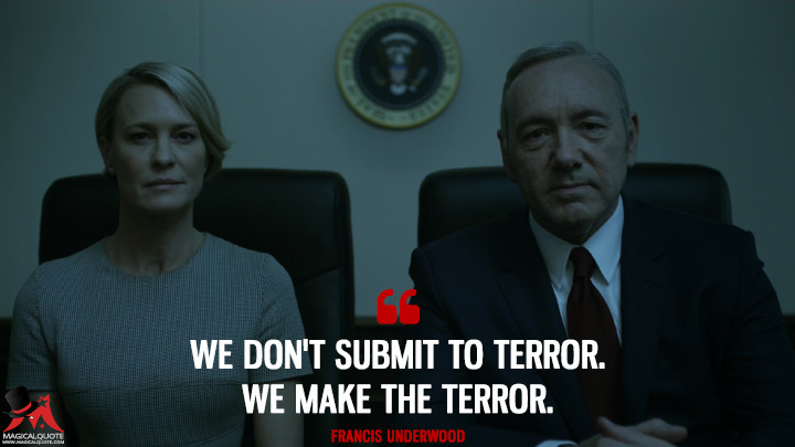 Francis-Underwood-season-4-end We don't submit to terror. We make the terror.