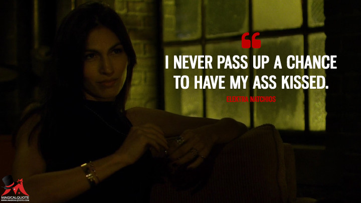I never pass up a chance to have my ass kissed. - Elektra Natchios (Daredevil Quotes)