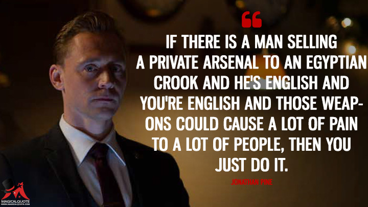 If there is a man selling a private arsenal to an Egyptian crook and he's English and you're English and those weapons could cause a lot of pain to a lot of people, then you just do it. - Jonathan Pine (The Night Manager Quotes)