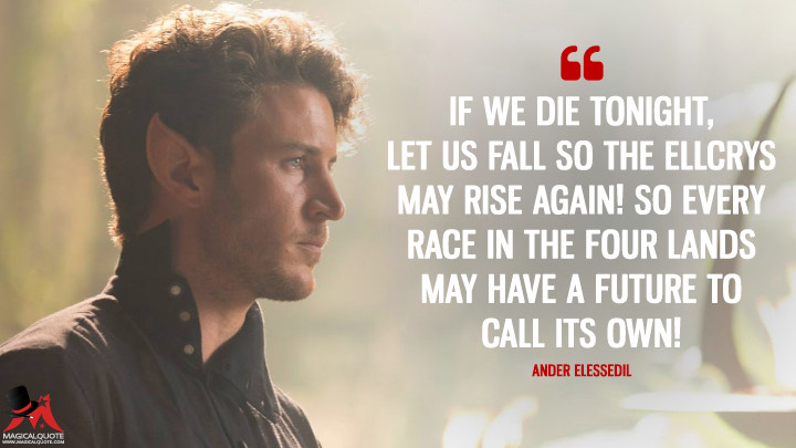 If we die tonight, let us fall so the Ellcrys may rise again! So every race in the Four Lands may have a future to call its own! - Ander Elessedil (The Shannara Chronicles Quotes)