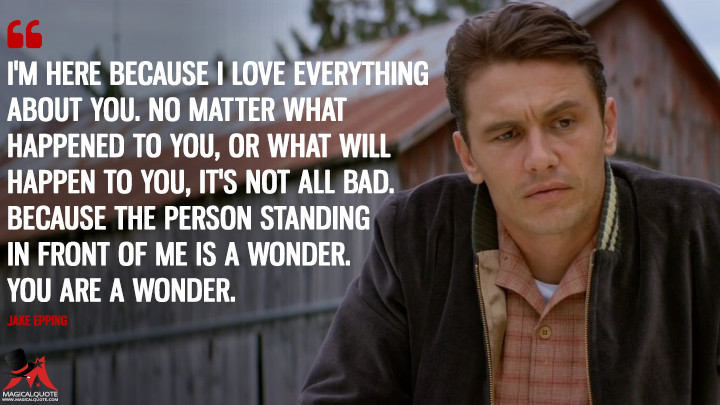 I'm here because I love everything about you. No matter what happened to you, or what will happen to you, it's not all bad. Because the person standing in front of me is a wonder. You are a wonder. - Jake Epping (11.22.63 Quotes)