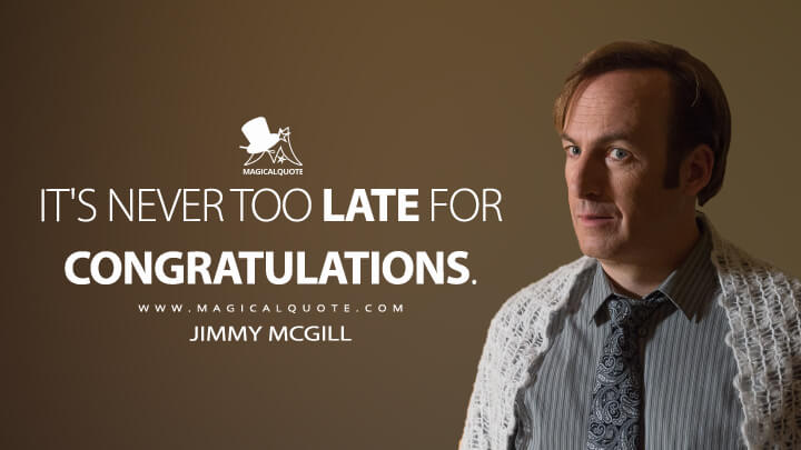It's never too late for congratulations. - Jimmy McGill (Better Call Saul Quotes)