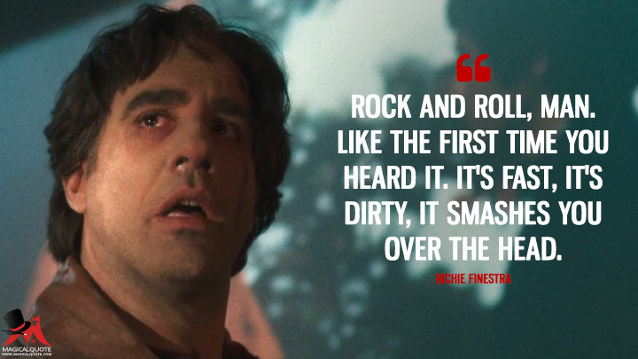 Rock and roll, man. Like the first time you heard it. It's fast, it's dirty, it smashes you over the head. - Richie Finestra (Vinyl Quotes)