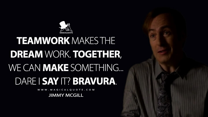 Teamwork makes the dream work. Together, we can make something... dare I say it? Bravura. - Jimmy McGill (Better Call Saul Quotes)