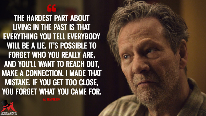 The hardest part about living in the past is that everything you tell everybody will be a lie. It's possible to forget who you really are, and you'll want to reach out, make a connection. I made that mistake. If you get too close, you forget what you came for. - Al Templeton (11.22.63 Quotes)