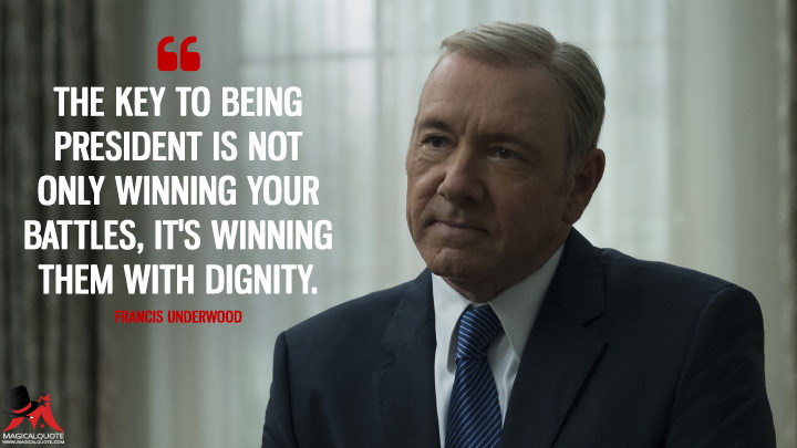 The key to being president is not only winning your battles, it's winning them with dignity. - Francis Underwood (House of Cards Quotes)