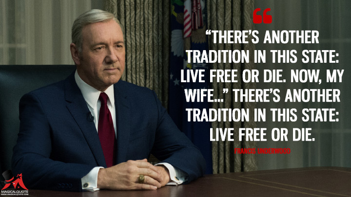 """""""There's another tradition in this state: Live Free or Die. Now, my wife…"""" There's another tradition in this state: Live Free or Die. - Francis Underwood (House of Cards Quotes)"""