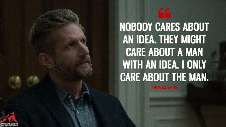 Thomas Yates Season 3 - Nobody cares about an idea. They might care about a man with an idea. I only care about the man. (House of Cards Quotes)