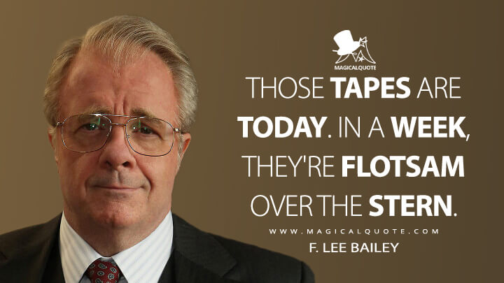 Those tapes are today. In a week, they're flotsam over the stern. - F. Lee Bailey (American Crime Story Quotes)