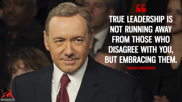 True leadership is not running away from those who disagree with you, but embracing them. - Francis Underwood (House of Cards Quotes)
