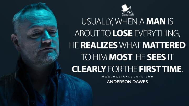 Usually, when a man is about to lose everything, he realizes what mattered to him most. He sees it clearly for the first time. - Anderson Dawes (The Expanse Quotes)