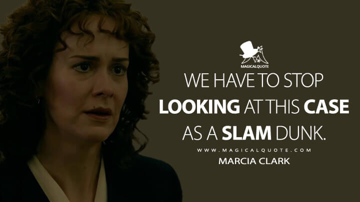We have to stop looking at this case as a slam dunk. - Marcia Clark (American Crime Story Quotes)