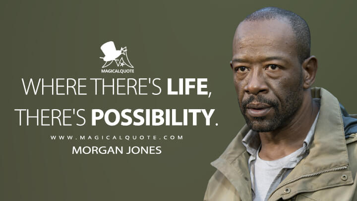 Where there's life, there's possibility. - Morgan Jones (The Walking Dead Quotes)