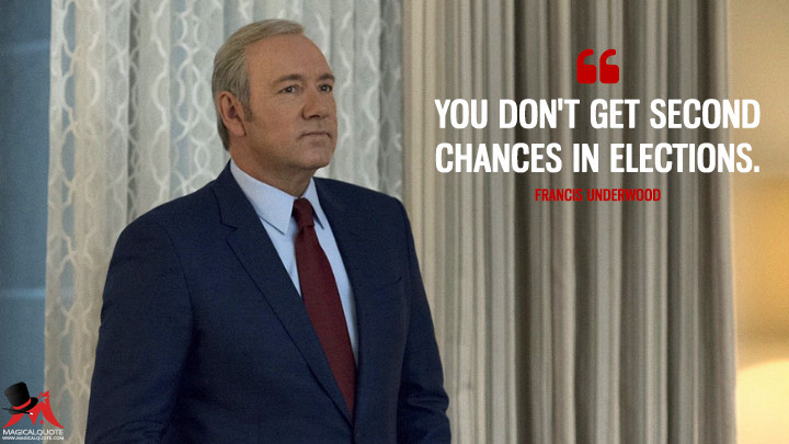 You don't get second chances in elections. - Francis Underwood (House of Cards Quotes)